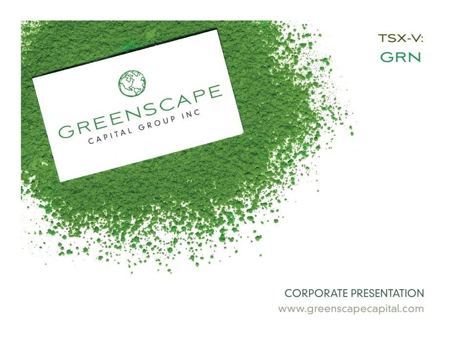 TSX-V:                 GRN CORPORATE PRESENTATIONwww.greenscapecapital.com