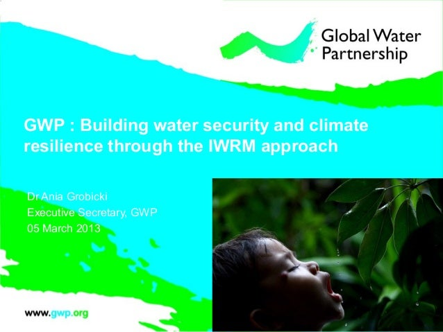 GWP : Building water security and climateresilience through the IWRM approachDr Ania GrobickiExecutive Secretary, GWP05 Ma...