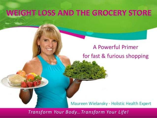 Transform Your Body…Transform Your Life! WEIGHT LOSS AND THE GROCERY STORE A Powerful Primer for fast & furious shopping M...