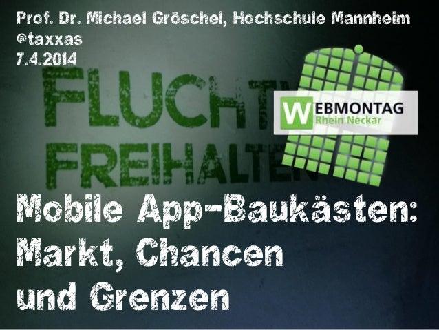 Mobile App-Baukästen: Markt, Chancen und Grenzen Prof. Dr. Michael Gröschel, Hochschule Mannheim @taxxas 7.4.2014