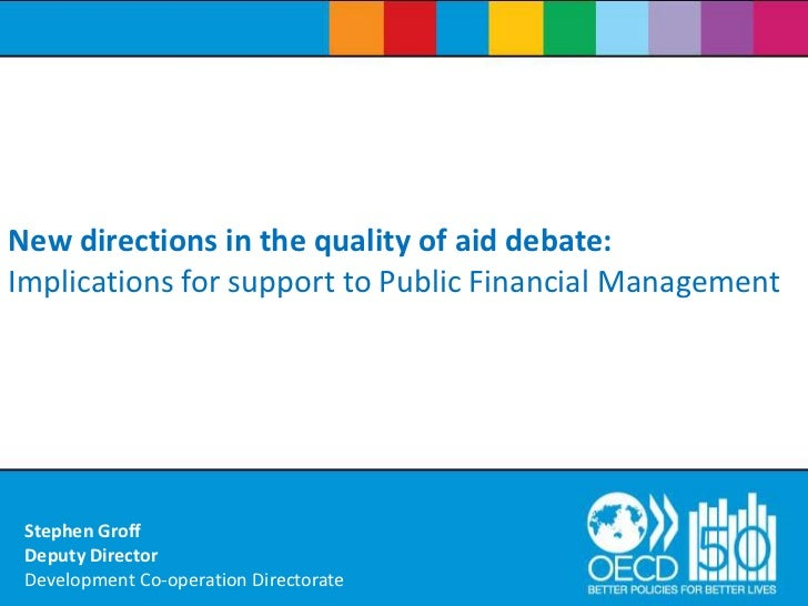 New directions in the quality of aid debate: Implications for support to Public Financial Management<br />Stephen GroffDep...