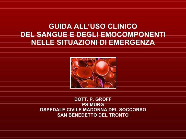 GUIDA ALL'USO CLINICO DEL SANGUE E DEGLI EMOCOMPONENTI NELLE SITUAZIONI DI EMERGENZA DOTT. P. GROFF PS-MURG OSPEDALE CIVIL...