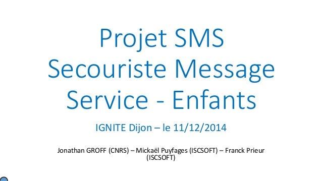 Projet SMS Secouriste Message Service - Enfants IGNITE Dijon – le 11/12/2014 Jonathan GROFF (CNRS) – Mickaël Puyfages (ISC...