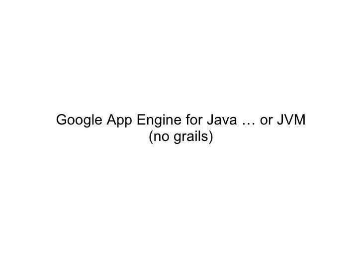 Google App Engine for Java … or JVM            (no grails)