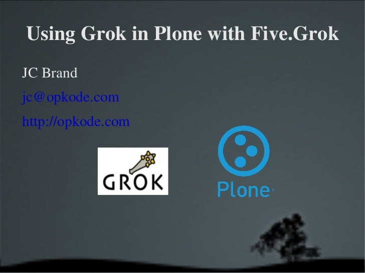 Using Grok in Plone with Five.Grok <ul><li>JC Brand