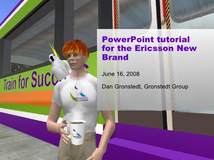 PowerPoint tutorial for the Ericsson New Brand June 16, 2008 Dan Gronstedt, Gronstedt Group