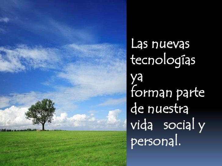 Las nuevastecnologíasyaforman partede nuestravida social ypersonal.