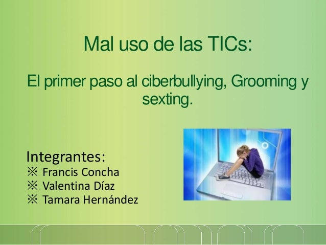 Mal uso de las TICs: El primer paso al ciberbullying, Grooming y sexting. Integrantes: ※ Francis Concha ※ Valentina Díaz ※...