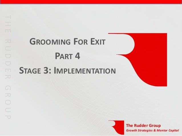 GROOMING FOR EXIT         PART 4STAGE 3: IMPLEMENTATION                          The Rudder Group                         ...