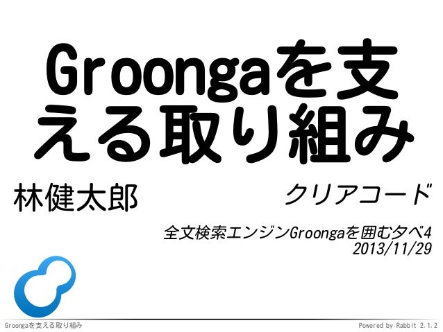 Groongaを支 える取り組み 林健太郎  クリアコード 全文検索エンジンGroongaを囲む夕べ4 2013/11/29  Groongaを支える取り組み  Powered by Rabbit 2.1.2