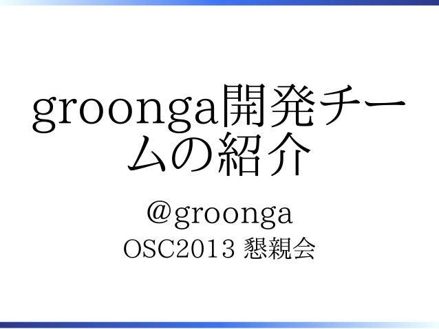 groonga開発チー    ムの紹介   @groonga  OSC2013 懇親会