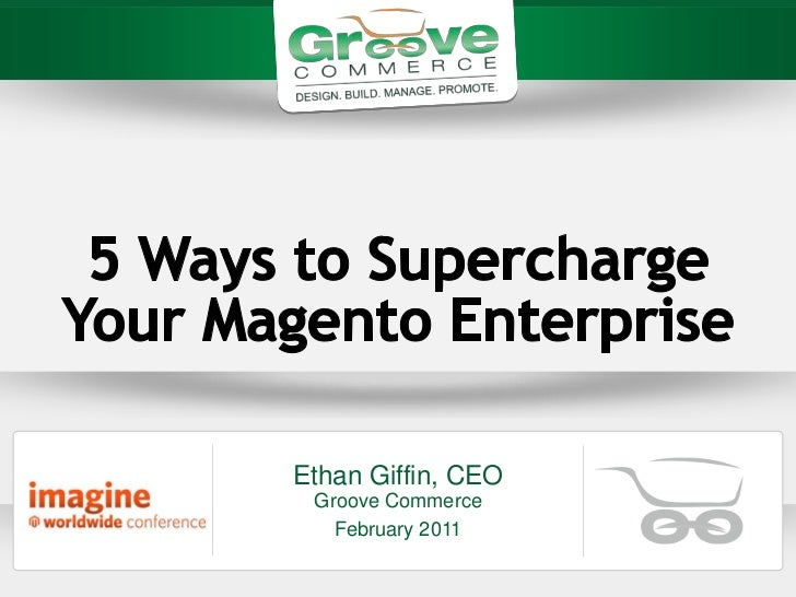 5 Ways to Supercharge Your MagentoEnterprise<br />Ethan Giffin, CEOGroove Commerce<br />February 2011<br />