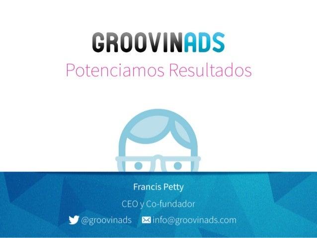 Banners Inteligentes Potenciamos Resultados Francis Petty CEO y Co-fundador @groovinads info@groovinads.com