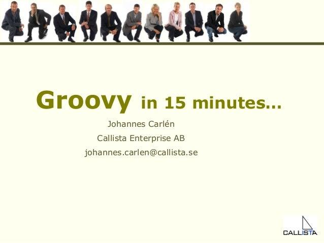 Groovy in 15 minutes… Johannes Carlén Callista Enterprise AB johannes.carlen@callista.se