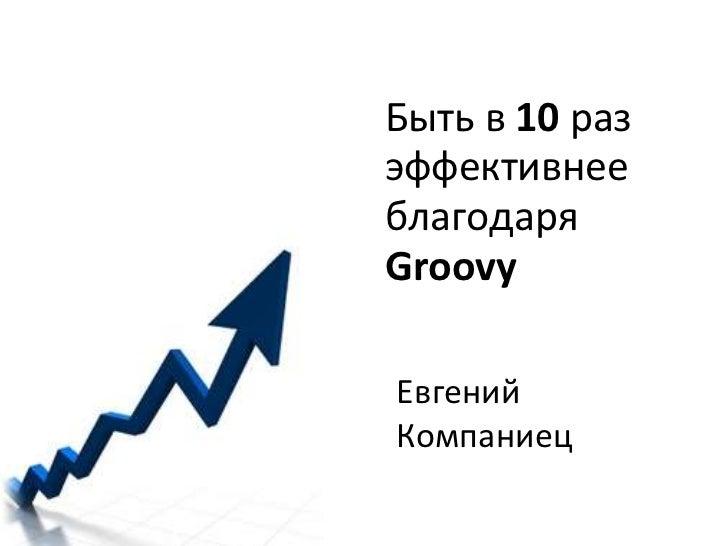 Быть в 10 раз эффективнее благодаря Groovy<br />Евгений Компаниец<br />