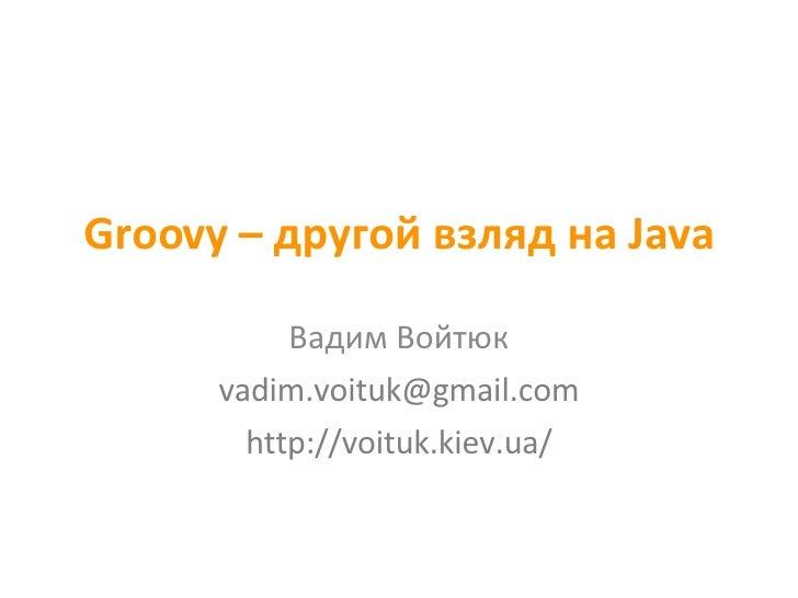 Groovy –  другой взляд на  Java Вадим Войтюк [email_address] http://voituk.kiev.ua/