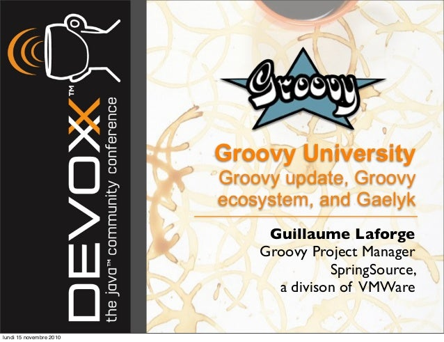 Groovy University Groovy update, Groovy ecosystem, and Gaelyk Guillaume Laforge Groovy Project Manager SpringSource, a div...