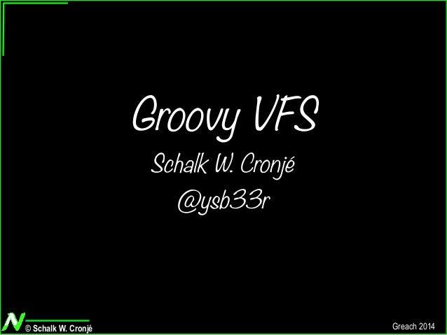 © Schalk W. Cronjé Greach 2014 Groovy VFS Schalk W. Cronjé @ysb33r