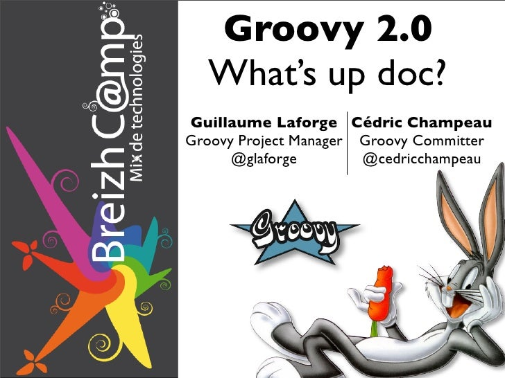 Groovy 2.0  What's up doc?Guillaume Laforge Cédric ChampeauGroovy Project Manager Groovy Committer      @glaforge        @...