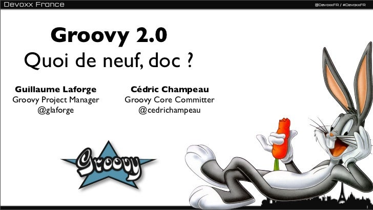 Groovy 2.0  Quoi de neuf, doc ?Guillaume Laforge         Cédric ChampeauGroovy Project Manager   Groovy Core Committer    ...