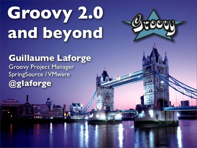 Groovy 2.0and beyondGuillaume LaforgeGroovy Project ManagerSpringSource / VMware@glaforge