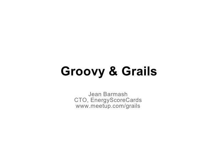 Groovy & Grails      Jean Barmash  CTO, EnergyScoreCards  www.meetup.com/grails