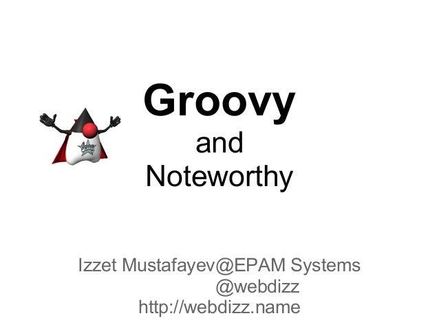 Groovy and Noteworthy Izzet Mustafayev@EPAM Systems @webdizz http://webdizz.name