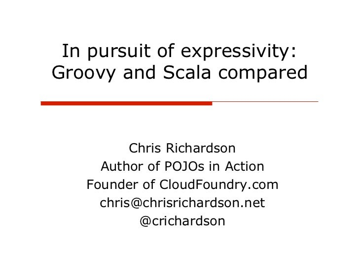 In pursuit of expressivity:Groovy and Scala compared          Chris Richardson     Author of POJOs in Action   Founder of ...
