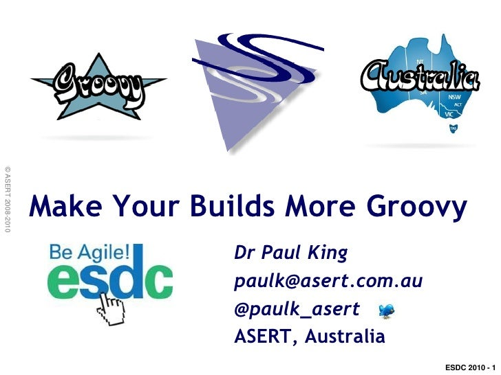© ASERT 2008-2010                         Make Your Builds More Groovy                                  Dr Paul King      ...