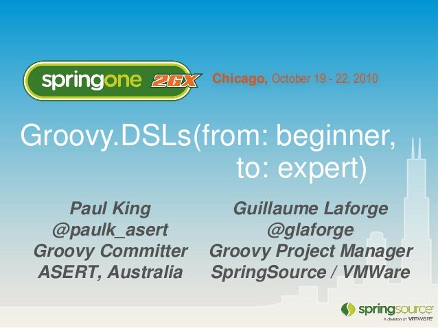 Chicago, October 19 - 22, 2010 Paul King @paulk_asert Groovy Committer ASERT, Australia Groovy.DSLs(from: beginner, to: ex...