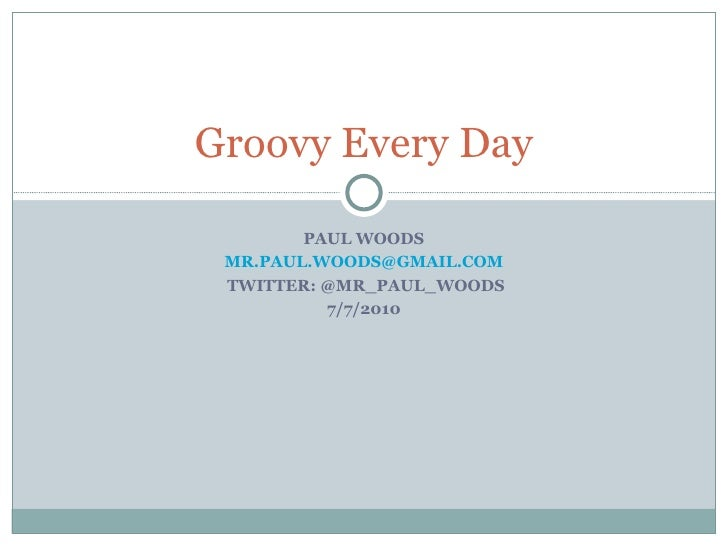 PAUL WOODS [email_address] TWITTER: @MR_PAUL_WOODS 7/7/2010 Groovy Every Day