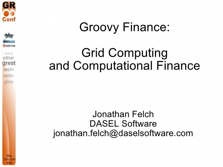 Groovy Finance:       Grid Computing and Computational Finance             Jonathan Felch          DASEL Software jonathan...