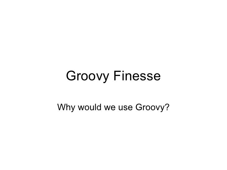 Groovy Finesse  Why would we use Groovy?