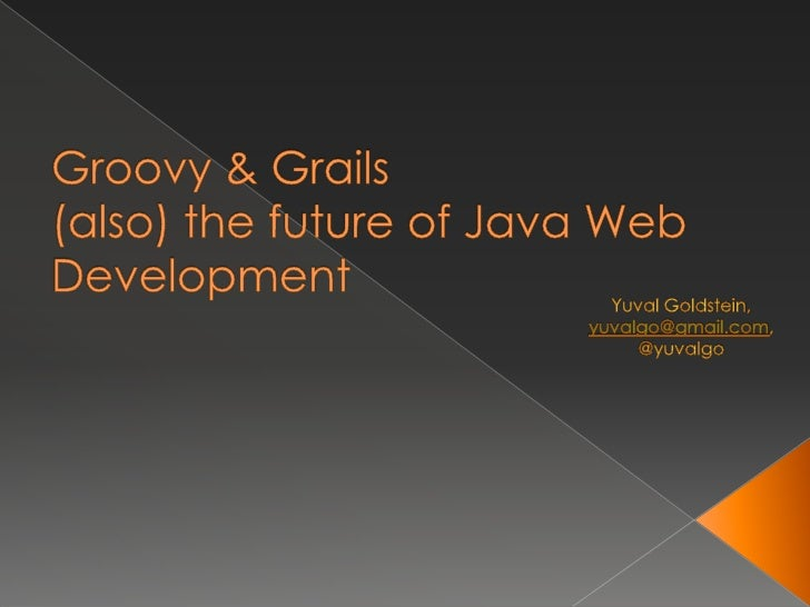 Groovy & Grails(also) the future of Java Web Development<br />Yuval Goldstein, <br />yuvalgo@gmail.com,<br />@yuvalgo<br />