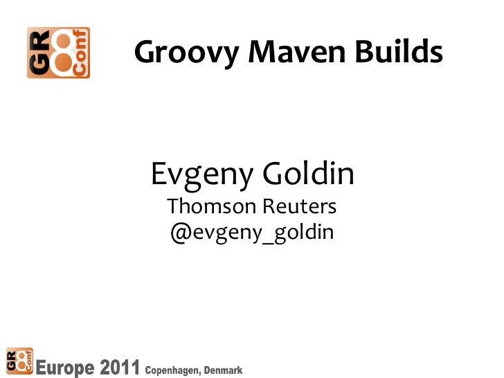 Groovy Maven BuildsEvgeny Goldin  Thomson Reuters  @evgeny_goldin                    11