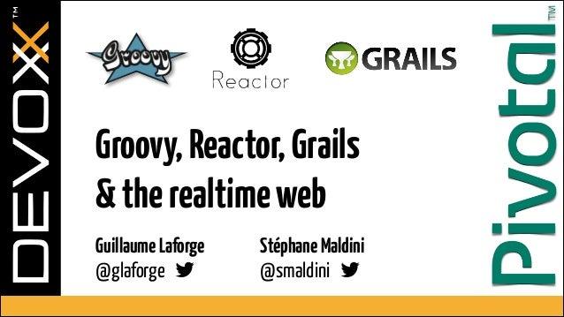 Groovy, Reactor, Grails  & the realtime web Guillaume Laforge  @glaforge !  Stéphane Maldini @smaldini !
