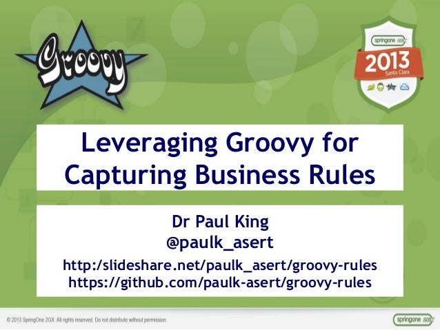 ©ASERT2006-2013 Dr Paul King @paulk_asert http:/slideshare.net/paulk_asert/groovy-rules https://github.com/paulk-asert/gro...