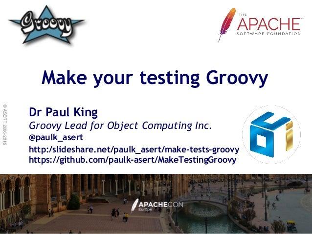 ©ASERT2006-2016 Make your testing Groovy Dr Paul King Groovy Lead for Object Computing Inc. @paulk_asert http:/slideshare....