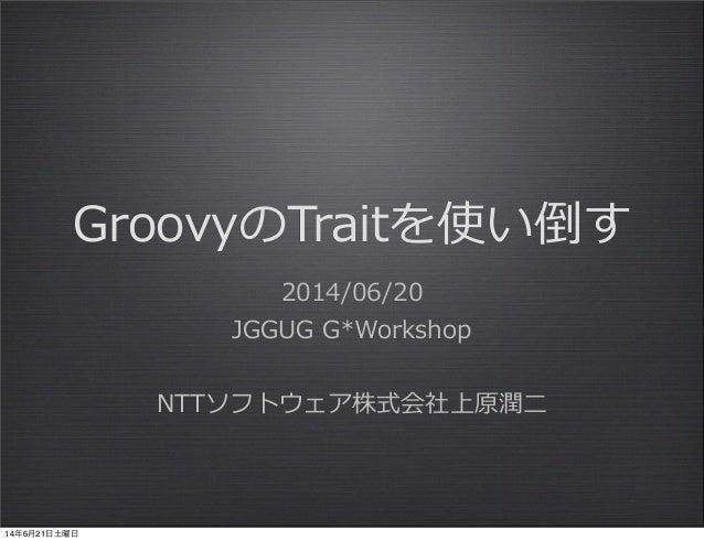 GroovyのTraitを使い倒す 2014/06/20 JGGUG G*Workshop NTTソフトウェア株式会社上原潤⼆二 14年6月21日土曜日