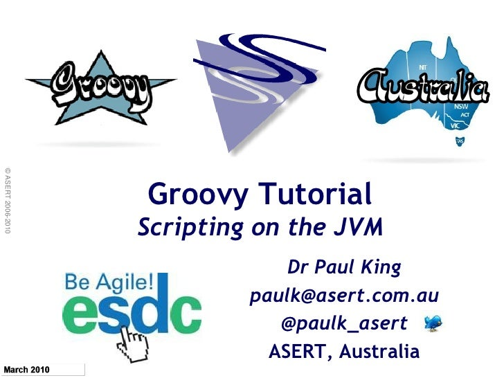 © ASERT 2006-2010                         Groovy Tutorial                     Scripting on the JVM                        ...