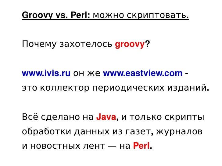 Groovy vs. Perl: можно скриптовать.       Почему захотелось groovy?       www.ivis.ru он же www.eastview.com -     это кол...