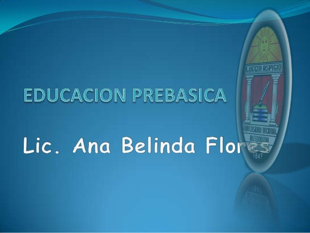 EDUCACION PRE BASICA La Educación Pre-Básica es el nivel educativo comprendido entre los 3  a 5 años de edad y ofrece a l...