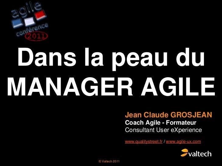 Dans la peau du MANAGER AGILE<br />Jean Claude GROSJEAN<br />Coach Agile - Formateur Consultant User eXperience<br />www.q...