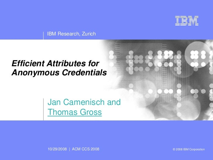 IBM Research, Zurich     Efficient Attributes for Anonymous Credentials            Jan Camenisch and          Thomas Gross...