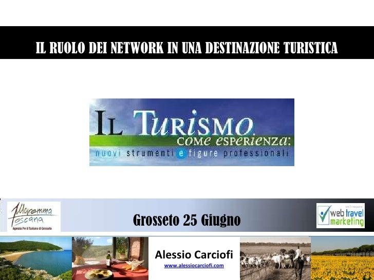 IL RUOLO DEI NETWORK IN UNA DESTINAZIONE TURISTICA  <br />Grosseto 25 Giugno <br />Alessio Carciofi<br />www.alessiocarcio...