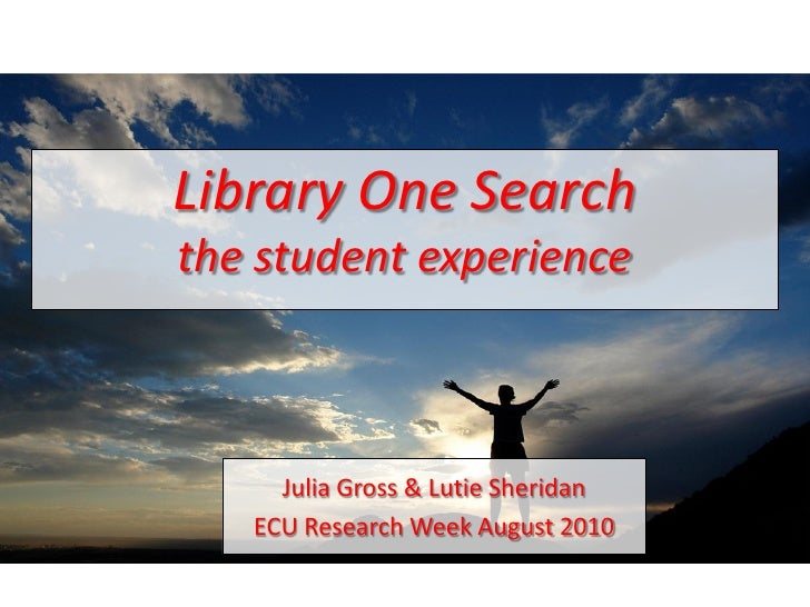 Library One Search the student experience         Julia Gross & Lutie Sheridan    ECU Research Week August 2010