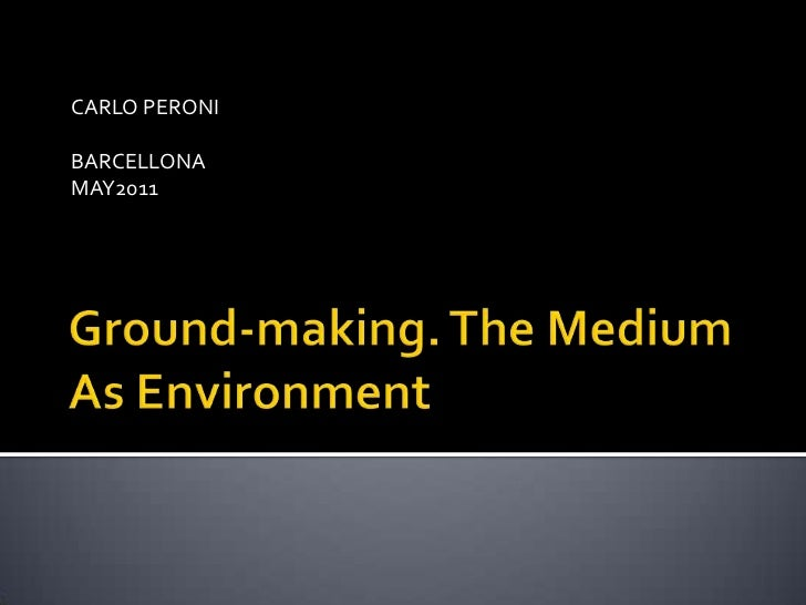 Ground-making. The Medium As Environment<br />CARLO PERONI<br />BARCELLONA <br />MAY2011<br />