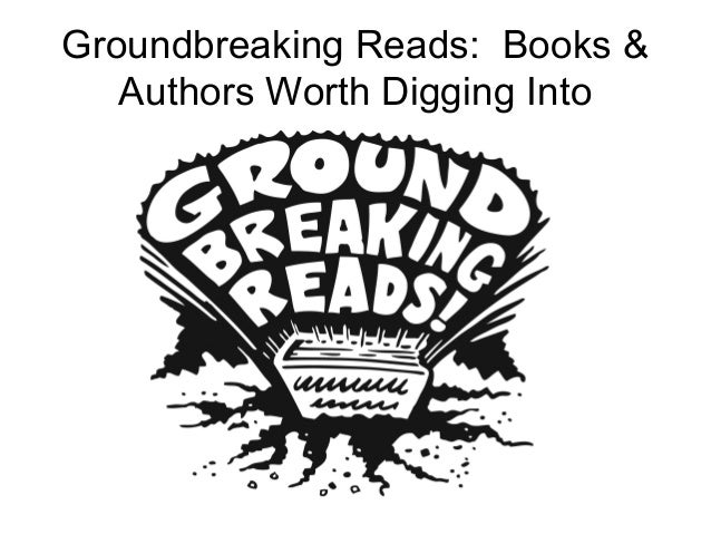 Groundbreaking Reads: Books &Authors Worth Digging Into
