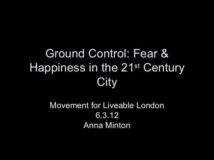Ground Control: Fear &Happiness in the 21st Century            City   Movement for Liveable London             6.3.12     ...