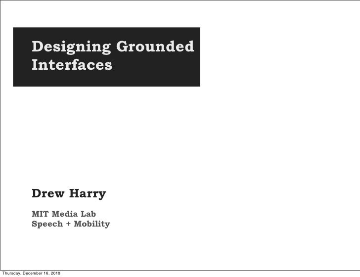 Designing Grounded             Interfaces             Drew Harry             MIT Media Lab             Speech + MobilityTh...